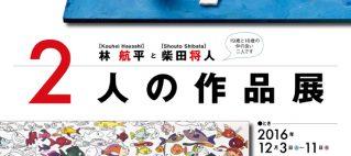 林航平 柴田将人 二人の作品展